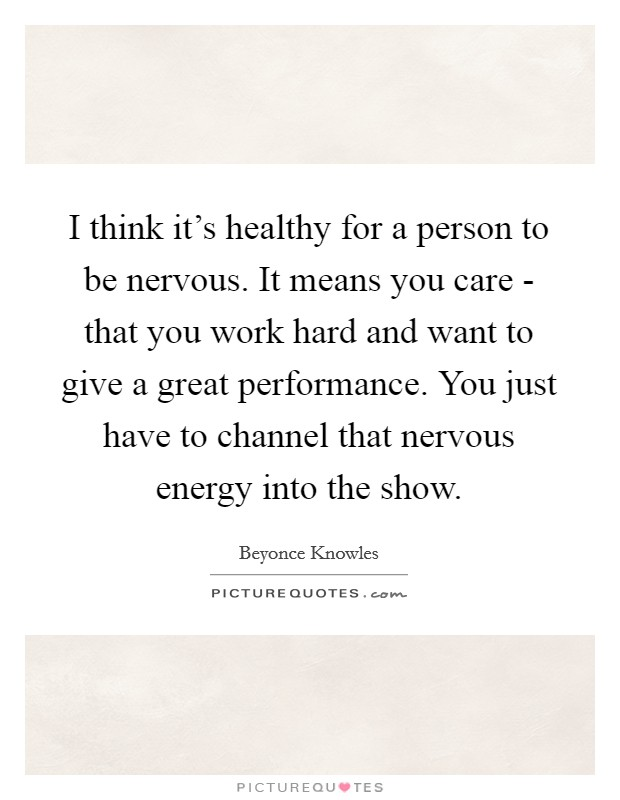 I think it's healthy for a person to be nervous. It means you care - that you work hard and want to give a great performance. You just have to channel that nervous energy into the show Picture Quote #1