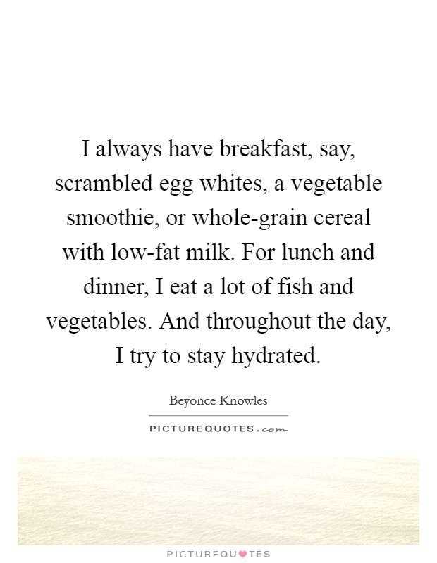 I always have breakfast, say, scrambled egg whites, a vegetable smoothie, or whole-grain cereal with low-fat milk. For lunch and dinner, I eat a lot of fish and vegetables. And throughout the day, I try to stay hydrated Picture Quote #1