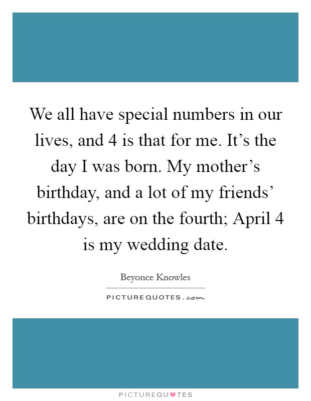 We all have special numbers in our lives, and 4 is that for me. It's the day I was born. My mother's birthday, and a lot of my friends' birthdays, are on the fourth; April 4 is my wedding date Picture Quote #1