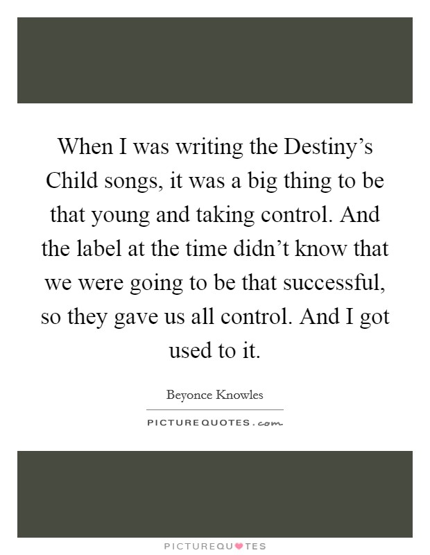 When I was writing the Destiny's Child songs, it was a big thing to be that young and taking control. And the label at the time didn't know that we were going to be that successful, so they gave us all control. And I got used to it Picture Quote #1