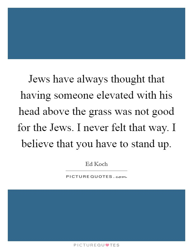 Jews have always thought that having someone elevated with his head above the grass was not good for the Jews. I never felt that way. I believe that you have to stand up Picture Quote #1