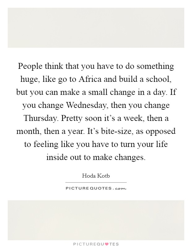 People think that you have to do something huge, like go to Africa and build a school, but you can make a small change in a day. If you change Wednesday, then you change Thursday. Pretty soon it's a week, then a month, then a year. It's bite-size, as opposed to feeling like you have to turn your life inside out to make changes Picture Quote #1