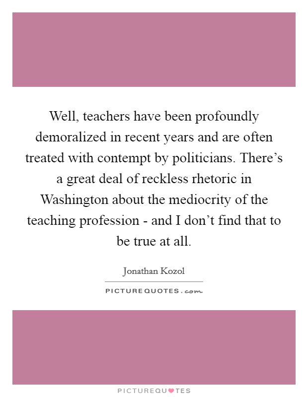 Well, teachers have been profoundly demoralized in recent years and are often treated with contempt by politicians. There's a great deal of reckless rhetoric in Washington about the mediocrity of the teaching profession - and I don't find that to be true at all Picture Quote #1