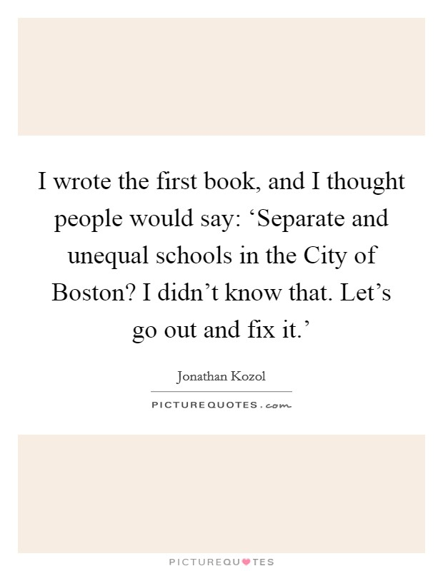 I wrote the first book, and I thought people would say: 'Separate and unequal schools in the City of Boston? I didn't know that. Let's go out and fix it.' Picture Quote #1