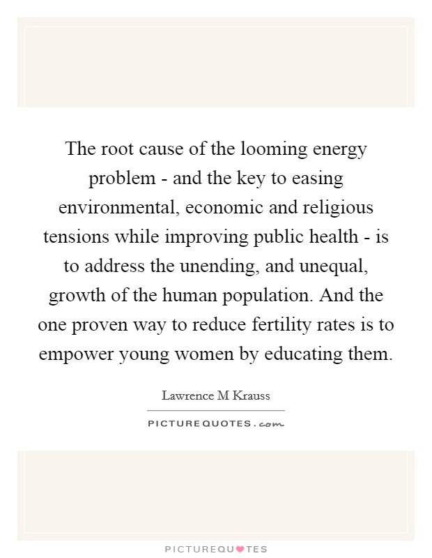The root cause of the looming energy problem - and the key to easing environmental, economic and religious tensions while improving public health - is to address the unending, and unequal, growth of the human population. And the one proven way to reduce fertility rates is to empower young women by educating them Picture Quote #1