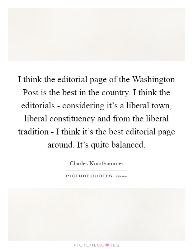 I think the editorial page of the Washington Post is the best in the country. I think the editorials - considering it's a liberal town, liberal constituency and from the liberal tradition - I think it's the best editorial page around. It's quite balanced Picture Quote #1