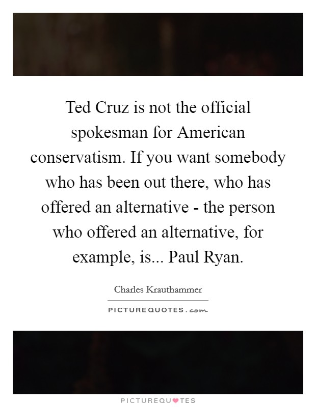Ted Cruz is not the official spokesman for American conservatism. If you want somebody who has been out there, who has offered an alternative - the person who offered an alternative, for example, is... Paul Ryan Picture Quote #1