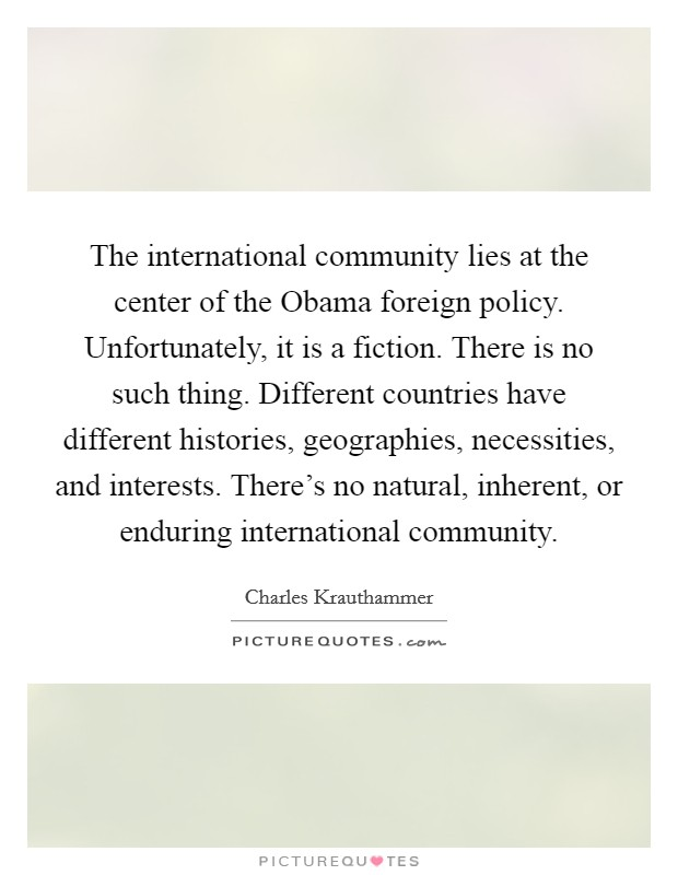 The international community lies at the center of the Obama foreign policy. Unfortunately, it is a fiction. There is no such thing. Different countries have different histories, geographies, necessities, and interests. There's no natural, inherent, or enduring international community Picture Quote #1