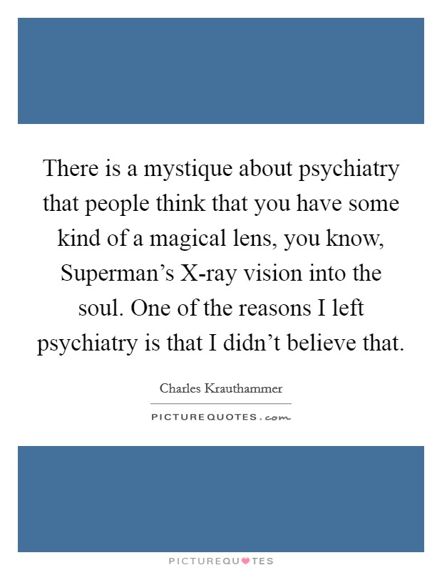 There is a mystique about psychiatry that people think that you have some kind of a magical lens, you know, Superman's X-ray vision into the soul. One of the reasons I left psychiatry is that I didn't believe that Picture Quote #1