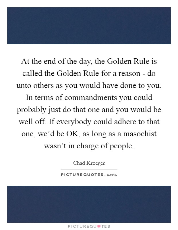 At the end of the day, the Golden Rule is called the Golden Rule for a reason - do unto others as you would have done to you. In terms of commandments you could probably just do that one and you would be well off. If everybody could adhere to that one, we'd be OK, as long as a masochist wasn't in charge of people Picture Quote #1