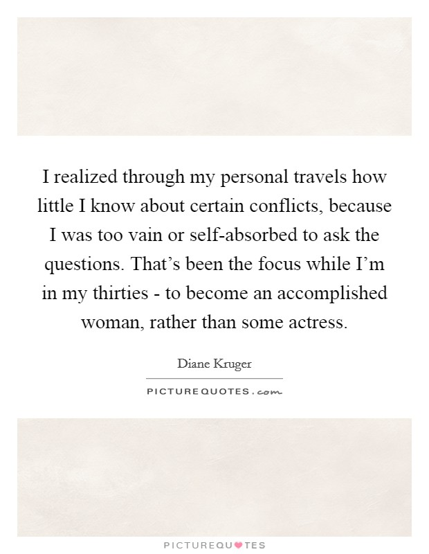 I realized through my personal travels how little I know about certain conflicts, because I was too vain or self-absorbed to ask the questions. That's been the focus while I'm in my thirties - to become an accomplished woman, rather than some actress Picture Quote #1
