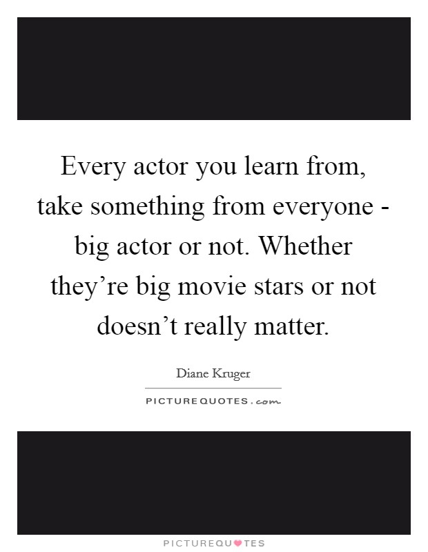 Every actor you learn from, take something from everyone - big actor or not. Whether they're big movie stars or not doesn't really matter Picture Quote #1