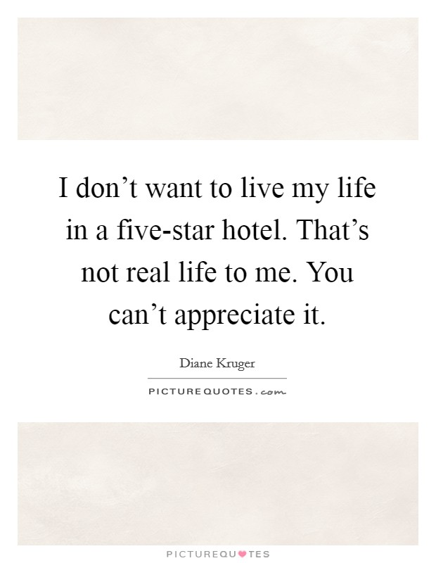 I don't want to live my life in a five-star hotel. That's not real life to me. You can't appreciate it Picture Quote #1