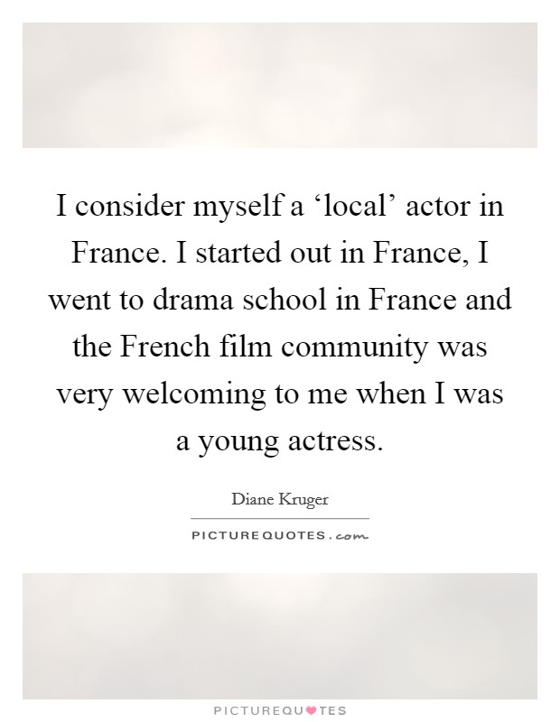 I consider myself a 'local' actor in France. I started out in France, I went to drama school in France and the French film community was very welcoming to me when I was a young actress Picture Quote #1
