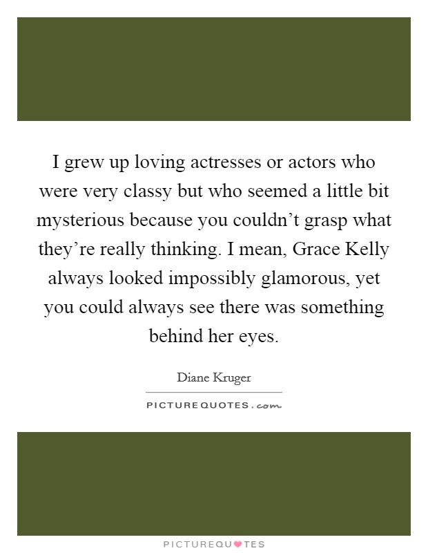 I grew up loving actresses or actors who were very classy but who seemed a little bit mysterious because you couldn't grasp what they're really thinking. I mean, Grace Kelly always looked impossibly glamorous, yet you could always see there was something behind her eyes Picture Quote #1