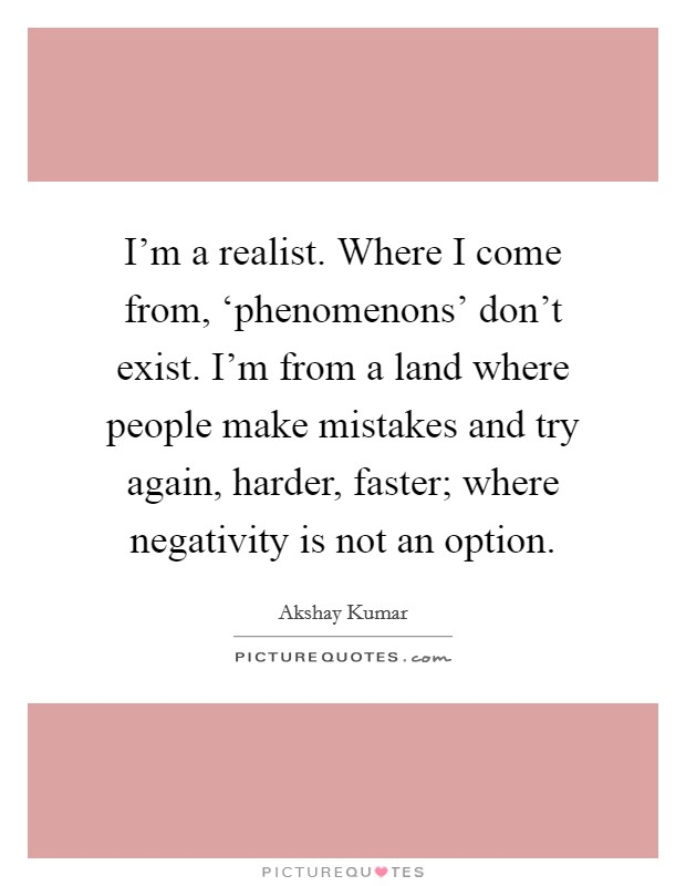 I'm a realist. Where I come from, 'phenomenons' don't exist. I'm from a land where people make mistakes and try again, harder, faster; where negativity is not an option Picture Quote #1