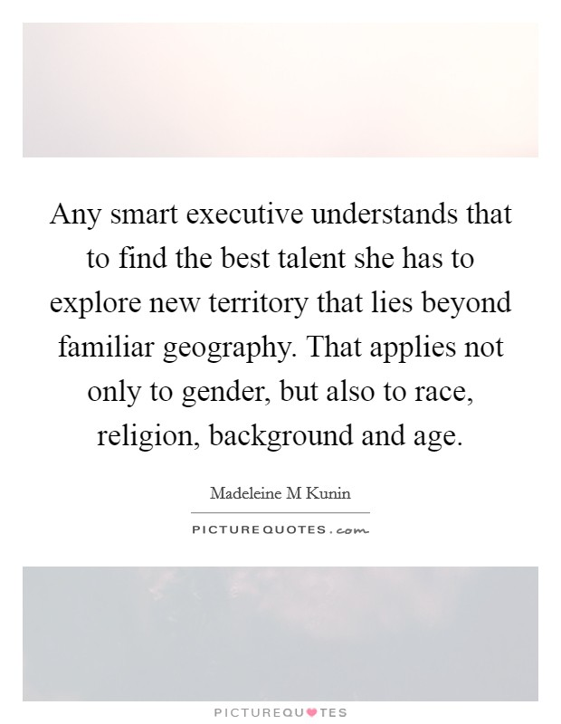 Any smart executive understands that to find the best talent she has to explore new territory that lies beyond familiar geography. That applies not only to gender, but also to race, religion, background and age Picture Quote #1