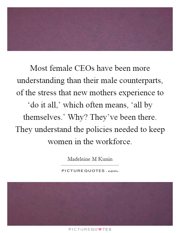 Most female CEOs have been more understanding than their male counterparts, of the stress that new mothers experience to 'do it all,' which often means, 'all by themselves.' Why? They've been there. They understand the policies needed to keep women in the workforce Picture Quote #1