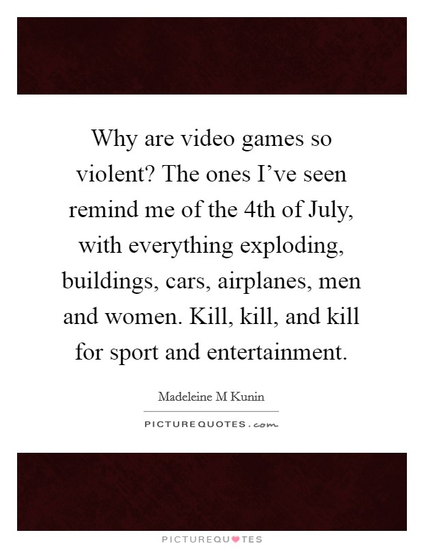 Why are video games so violent? The ones I've seen remind me of the 4th of July, with everything exploding, buildings, cars, airplanes, men and women. Kill, kill, and kill for sport and entertainment Picture Quote #1