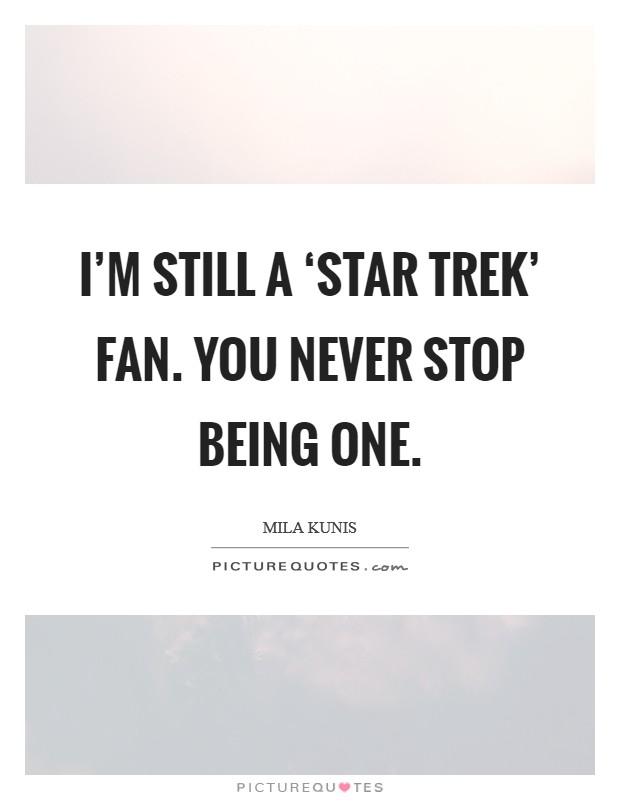 I'm still a 'Star Trek' fan. You never stop being one Picture Quote #1
