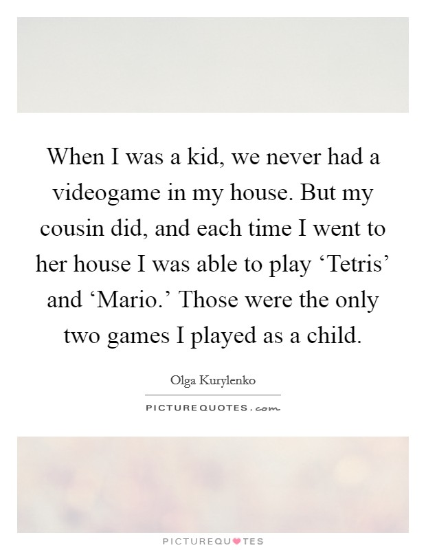 When I was a kid, we never had a videogame in my house. But my cousin did, and each time I went to her house I was able to play 'Tetris' and 'Mario.' Those were the only two games I played as a child Picture Quote #1