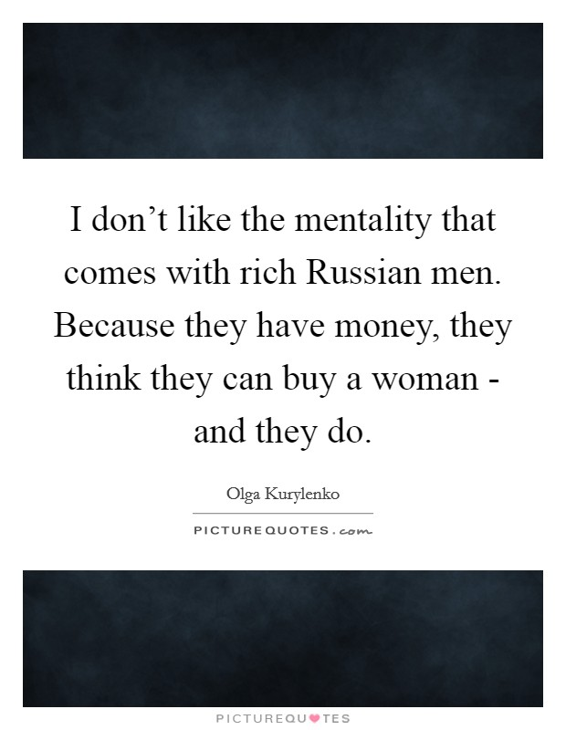 I don't like the mentality that comes with rich Russian men. Because they have money, they think they can buy a woman - and they do Picture Quote #1