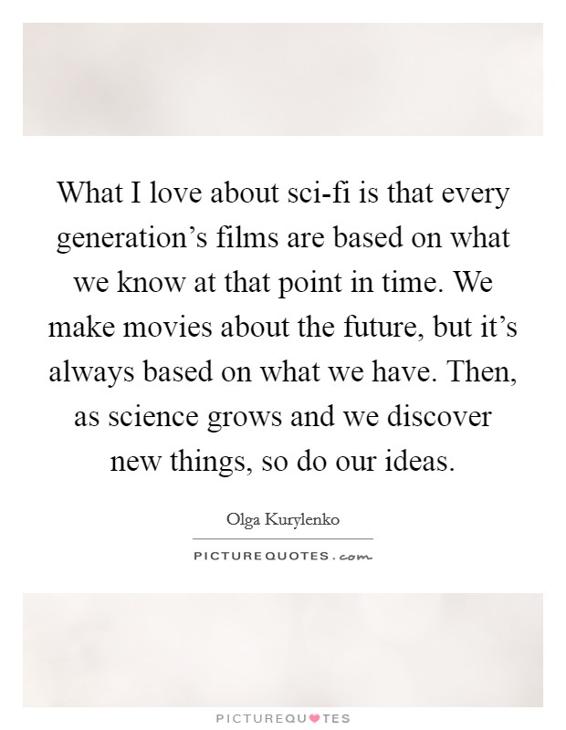 What I love about sci-fi is that every generation's films are based on what we know at that point in time. We make movies about the future, but it's always based on what we have. Then, as science grows and we discover new things, so do our ideas Picture Quote #1