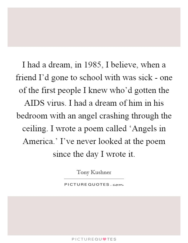 I had a dream, in 1985, I believe, when a friend I'd gone to school with was sick - one of the first people I knew who'd gotten the AIDS virus. I had a dream of him in his bedroom with an angel crashing through the ceiling. I wrote a poem called 'Angels in America.' I've never looked at the poem since the day I wrote it Picture Quote #1