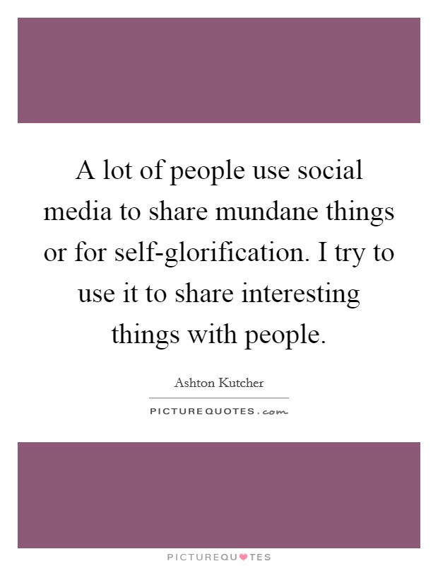 A lot of people use social media to share mundane things or for self-glorification. I try to use it to share interesting things with people Picture Quote #1