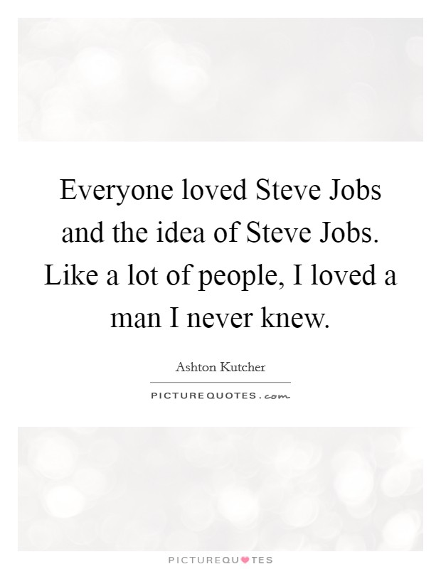 Everyone loved Steve Jobs and the idea of Steve Jobs. Like a lot of people, I loved a man I never knew Picture Quote #1