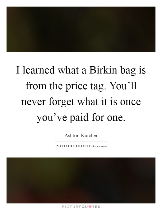 I learned what a Birkin bag is from the price tag. You'll never forget what it is once you've paid for one Picture Quote #1