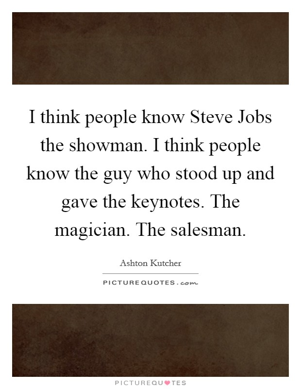 I think people know Steve Jobs the showman. I think people know the guy who stood up and gave the keynotes. The magician. The salesman Picture Quote #1
