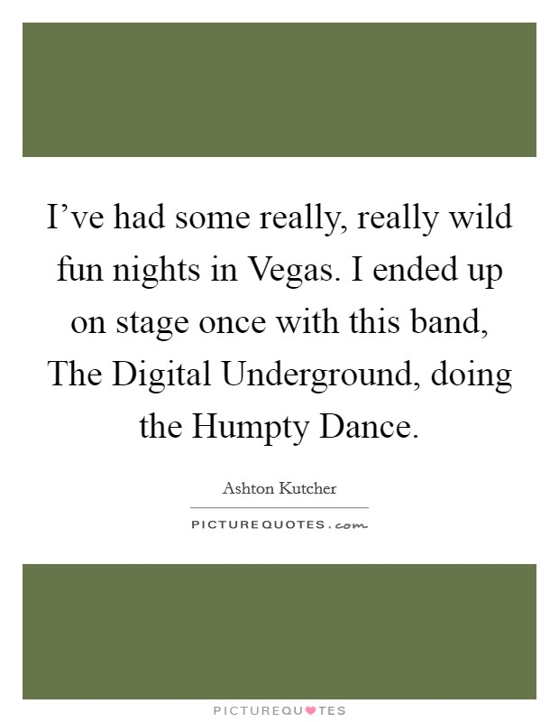 I've had some really, really wild fun nights in Vegas. I ended up on stage once with this band, The Digital Underground, doing the Humpty Dance Picture Quote #1