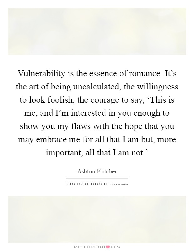 Vulnerability is the essence of romance. It's the art of being uncalculated, the willingness to look foolish, the courage to say, 'This is me, and I'm interested in you enough to show you my flaws with the hope that you may embrace me for all that I am but, more important, all that I am not.' Picture Quote #1