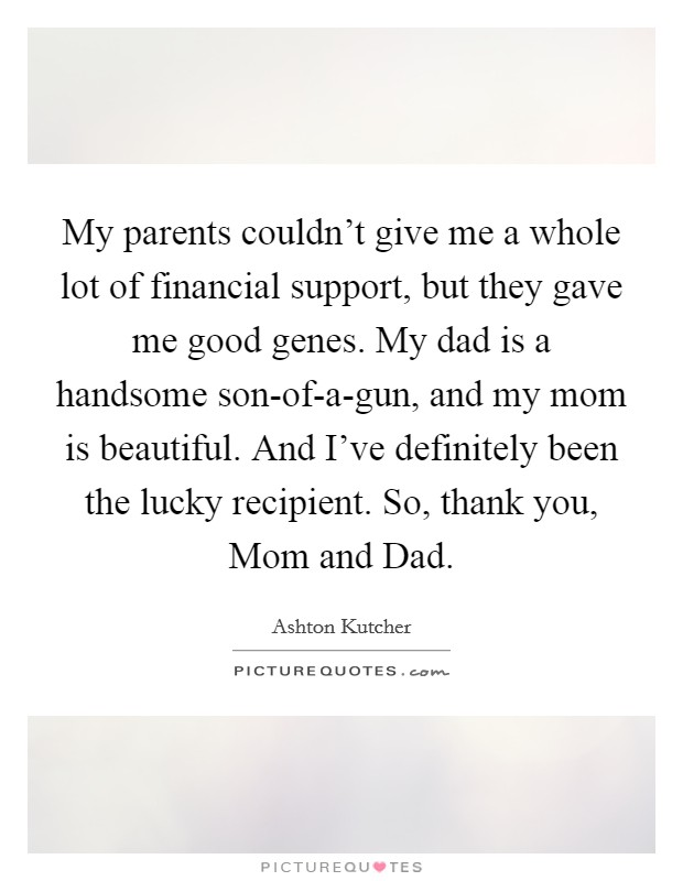 My parents couldn't give me a whole lot of financial support, but they gave me good genes. My dad is a handsome son-of-a-gun, and my mom is beautiful. And I've definitely been the lucky recipient. So, thank you, Mom and Dad Picture Quote #1