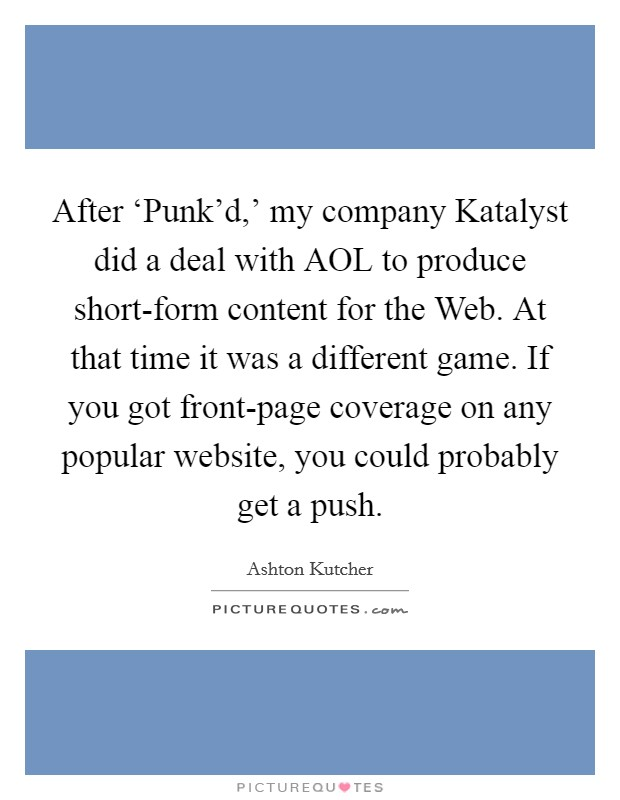 After 'Punk'd,' my company Katalyst did a deal with AOL to produce short-form content for the Web. At that time it was a different game. If you got front-page coverage on any popular website, you could probably get a push Picture Quote #1