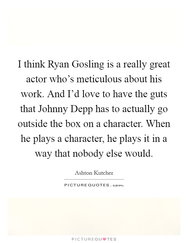 I think Ryan Gosling is a really great actor who's meticulous about his work. And I'd love to have the guts that Johnny Depp has to actually go outside the box on a character. When he plays a character, he plays it in a way that nobody else would Picture Quote #1
