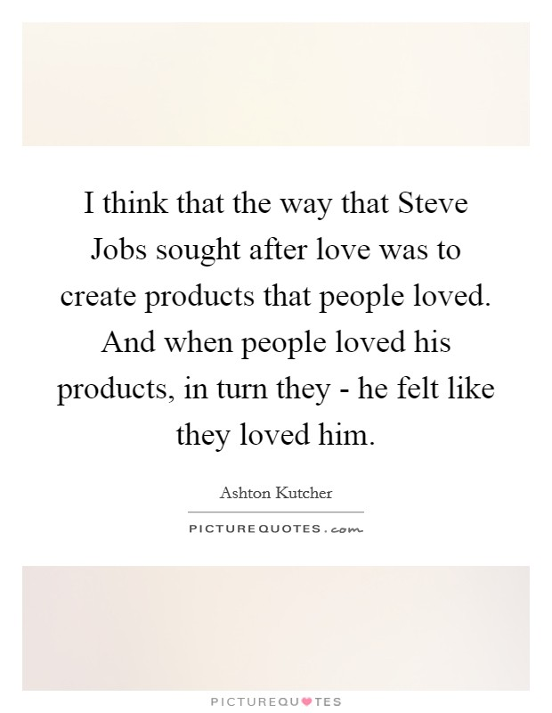 I think that the way that Steve Jobs sought after love was to create products that people loved. And when people loved his products, in turn they - he felt like they loved him Picture Quote #1