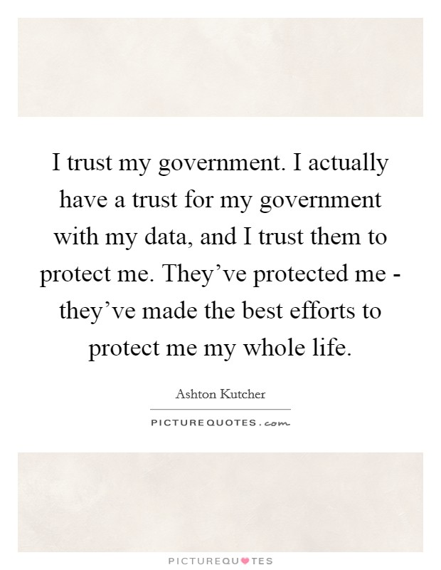 I trust my government. I actually have a trust for my government with my data, and I trust them to protect me. They've protected me - they've made the best efforts to protect me my whole life Picture Quote #1
