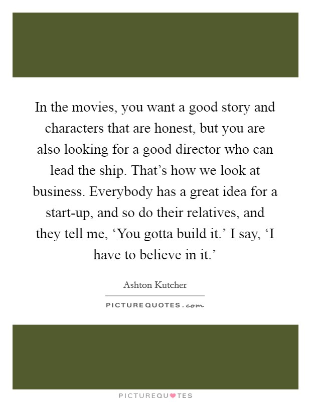 In the movies, you want a good story and characters that are honest, but you are also looking for a good director who can lead the ship. That's how we look at business. Everybody has a great idea for a start-up, and so do their relatives, and they tell me, 'You gotta build it.' I say, 'I have to believe in it.' Picture Quote #1