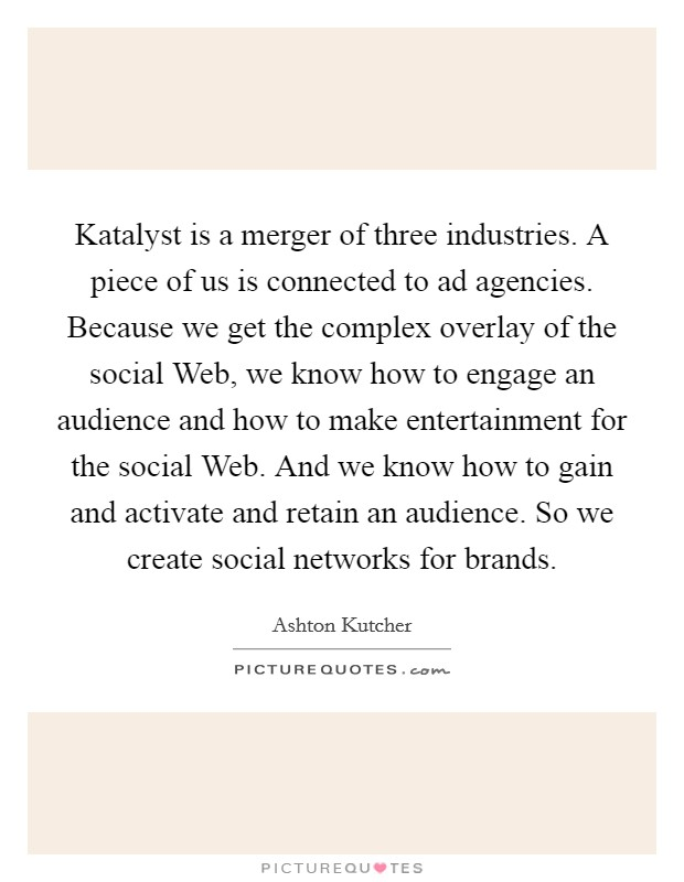 Katalyst is a merger of three industries. A piece of us is connected to ad agencies. Because we get the complex overlay of the social Web, we know how to engage an audience and how to make entertainment for the social Web. And we know how to gain and activate and retain an audience. So we create social networks for brands Picture Quote #1