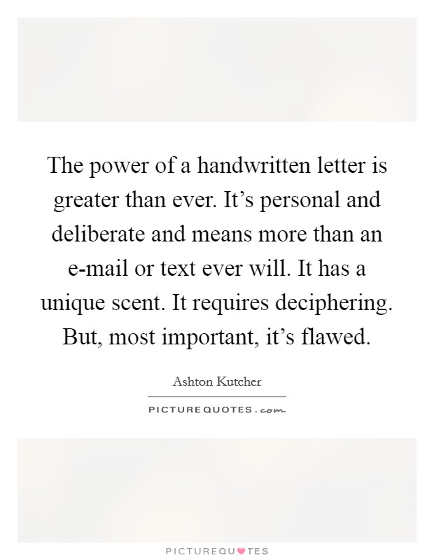 The power of a handwritten letter is greater than ever. It's personal and deliberate and means more than an e-mail or text ever will. It has a unique scent. It requires deciphering. But, most important, it's flawed Picture Quote #1