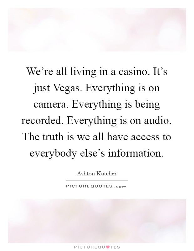 We're all living in a casino. It's just Vegas. Everything is on camera. Everything is being recorded. Everything is on audio. The truth is we all have access to everybody else's information Picture Quote #1