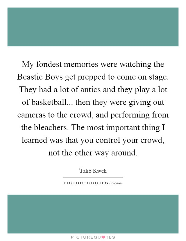My fondest memories were watching the Beastie Boys get prepped to come on stage. They had a lot of antics and they play a lot of basketball... then they were giving out cameras to the crowd, and performing from the bleachers. The most important thing I learned was that you control your crowd, not the other way around Picture Quote #1
