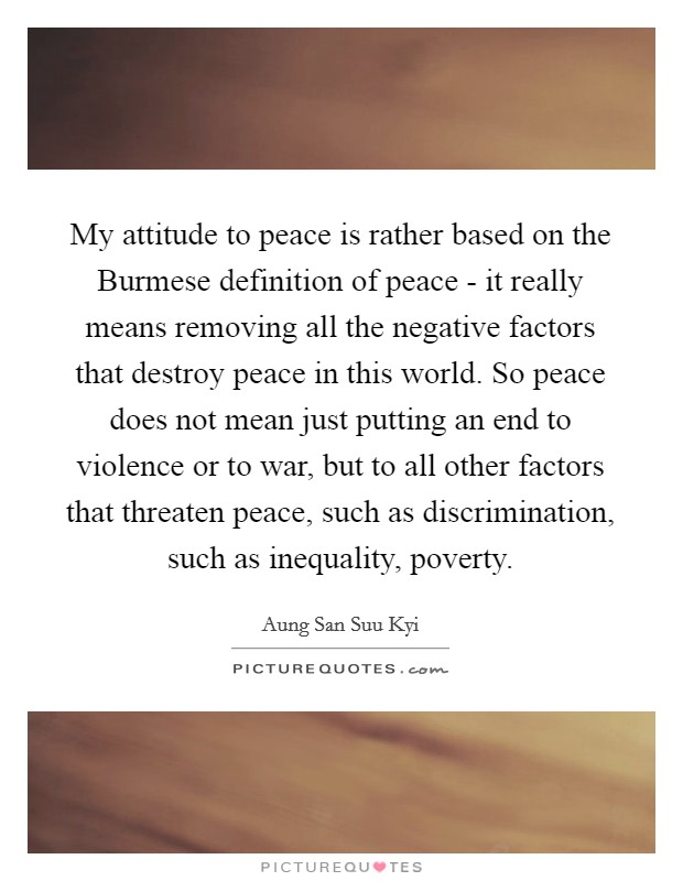 My attitude to peace is rather based on the Burmese definition of peace - it really means removing all the negative factors that destroy peace in this world. So peace does not mean just putting an end to violence or to war, but to all other factors that threaten peace, such as discrimination, such as inequality, poverty Picture Quote #1