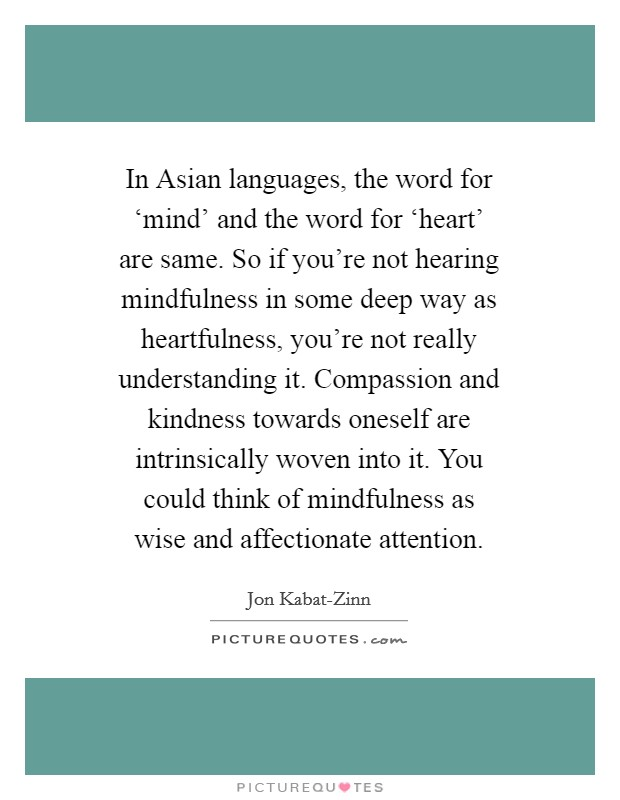 In Asian languages, the word for 'mind' and the word for 'heart' are same. So if you're not hearing mindfulness in some deep way as heartfulness, you're not really understanding it. Compassion and kindness towards oneself are intrinsically woven into it. You could think of mindfulness as wise and affectionate attention Picture Quote #1