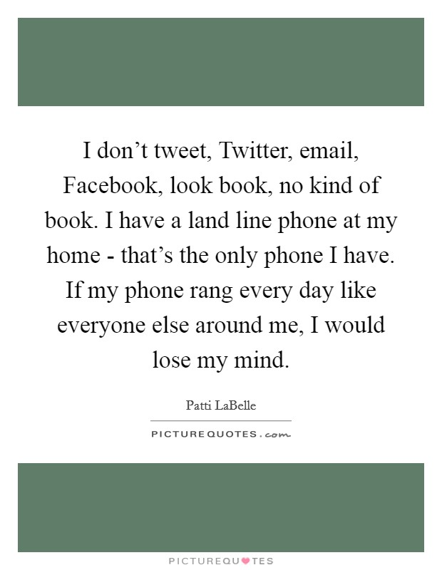 I don't tweet, Twitter, email, Facebook, look book, no kind of book. I have a land line phone at my home - that's the only phone I have. If my phone rang every day like everyone else around me, I would lose my mind Picture Quote #1