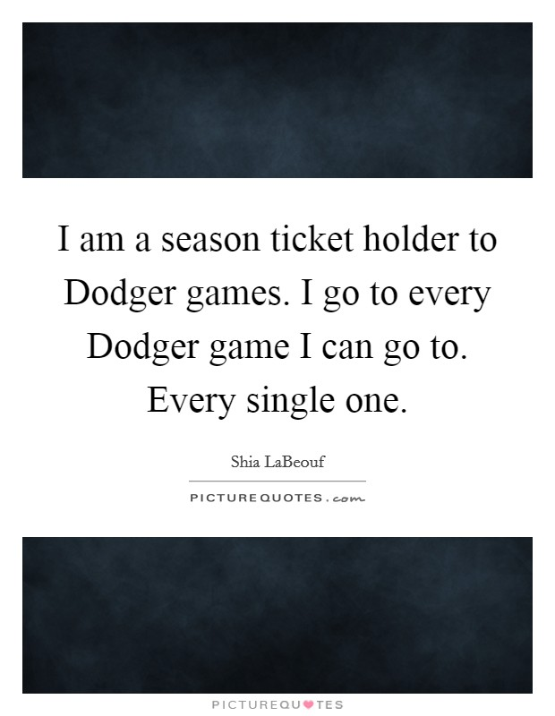 I am a season ticket holder to Dodger games. I go to every Dodger game I can go to. Every single one Picture Quote #1