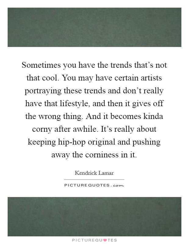 Sometimes you have the trends that's not that cool. You may have certain artists portraying these trends and don't really have that lifestyle, and then it gives off the wrong thing. And it becomes kinda corny after awhile. It's really about keeping hip-hop original and pushing away the corniness in it Picture Quote #1