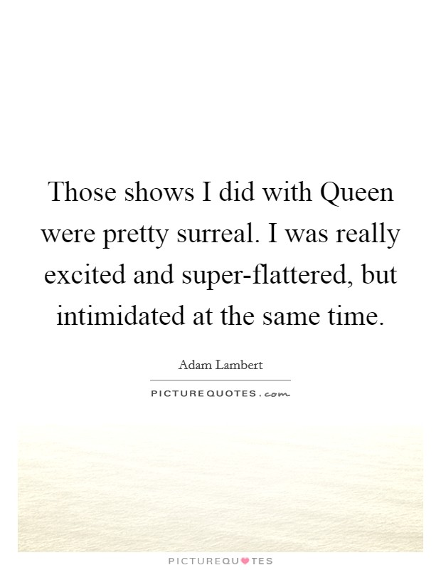 Those shows I did with Queen were pretty surreal. I was really excited and super-flattered, but intimidated at the same time Picture Quote #1